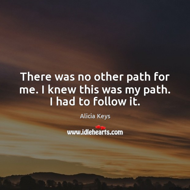 There was no other path for me. I knew this was my path. I had to follow it. Alicia Keys Picture Quote