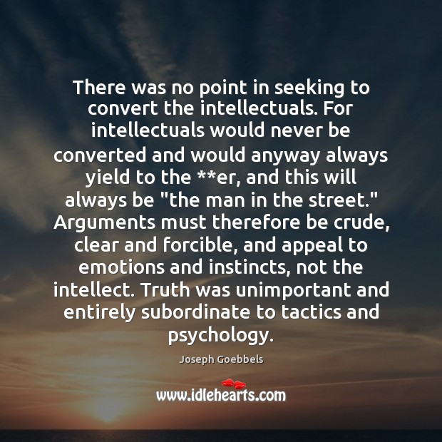 There was no point in seeking to convert the intellectuals. For intellectuals Joseph Goebbels Picture Quote