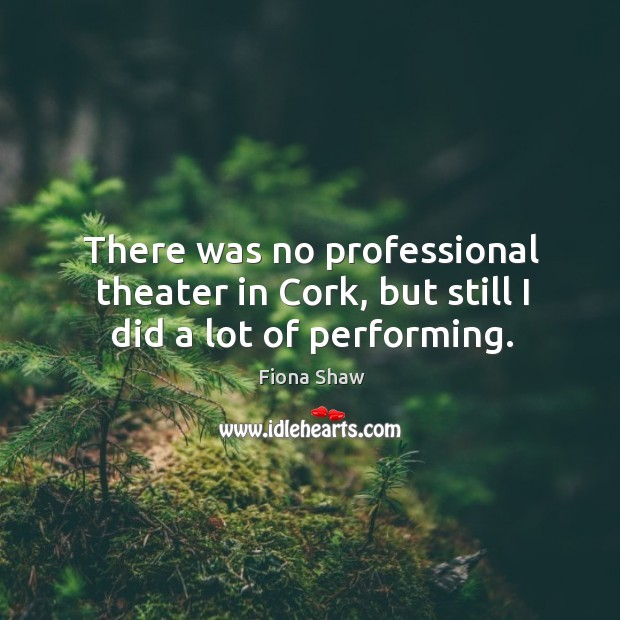 There was no professional theater in cork, but still I did a lot of performing. Image