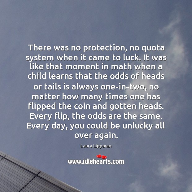 There was no protection, no quota system when it came to luck. Image
