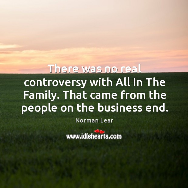 There was no real controversy with All In The Family. That came Image