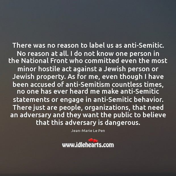 There was no reason to label us as anti-Semitic. No reason at Jean-Marie Le Pen Picture Quote