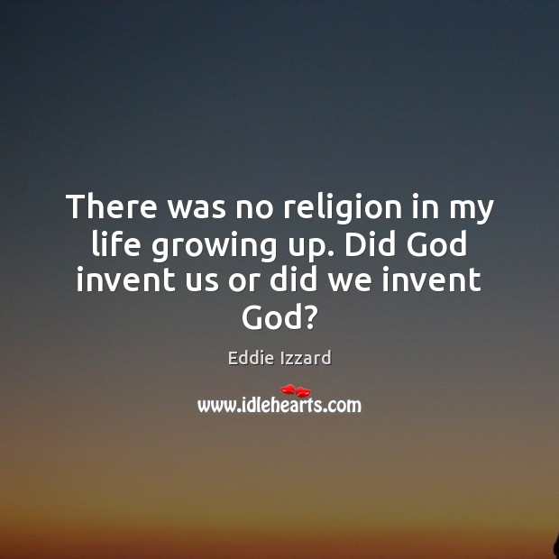 There was no religion in my life growing up. Did God invent us or did we invent God? Eddie Izzard Picture Quote