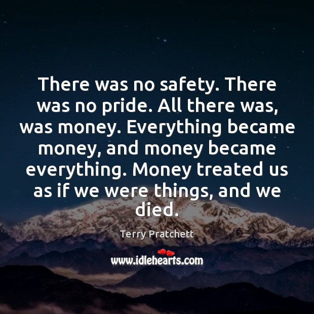 There was no safety. There was no pride. All there was, was Terry Pratchett Picture Quote