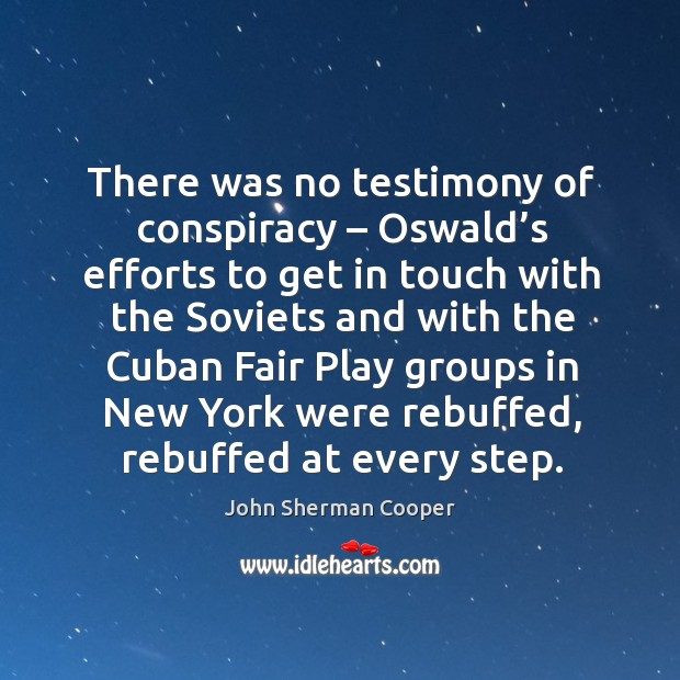 There was no testimony of conspiracy – oswald's efforts to get in touch with the soviets and John Sherman Cooper Picture Quote
