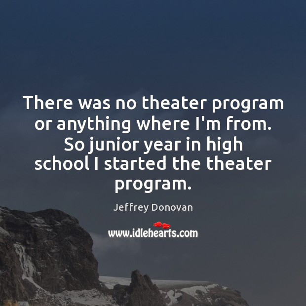 There was no theater program or anything where I'm from. So junior Jeffrey Donovan Picture Quote