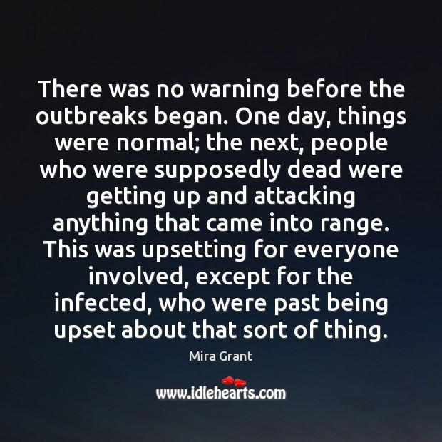 There was no warning before the outbreaks began. One day, things were Mira Grant Picture Quote