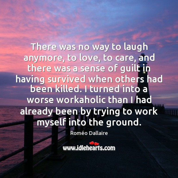 There was no way to laugh anymore, to love, to care, and Roméo Dallaire Picture Quote