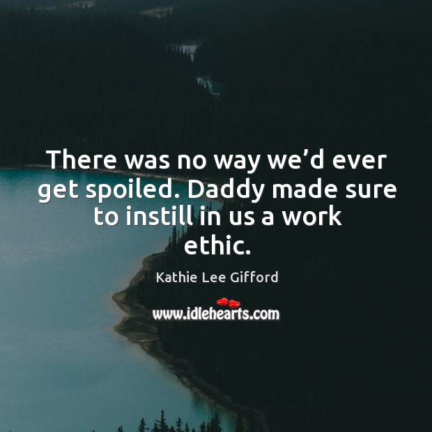 There was no way we'd ever get spoiled. Daddy made sure to instill in us a work ethic. Kathie Lee Gifford Picture Quote