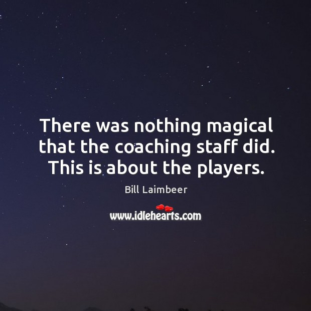 Image, There was nothing magical that the coaching staff did. This is about the players.
