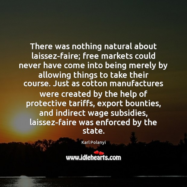 There was nothing natural about laissez-faire; free markets could never have come Image