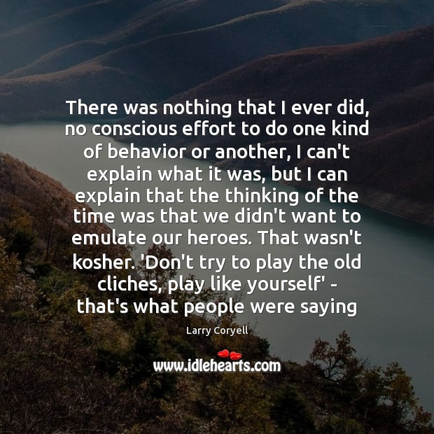 There was nothing that I ever did, no conscious effort to do Behavior Quotes Image