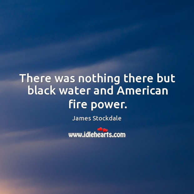 There was nothing there but black water and american fire power. James Stockdale Picture Quote