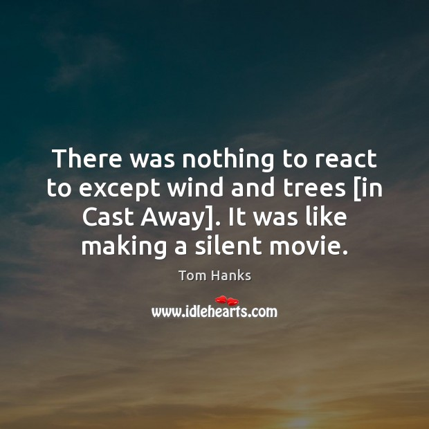 There was nothing to react to except wind and trees [in Cast Tom Hanks Picture Quote