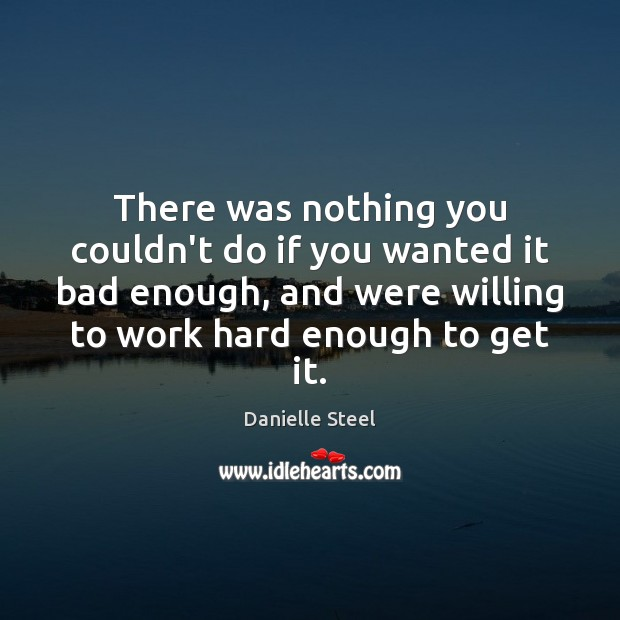 There was nothing you couldn't do if you wanted it bad enough, Danielle Steel Picture Quote