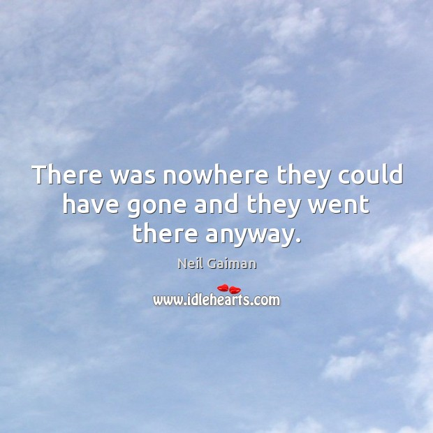 There was nowhere they could have gone and they went there anyway. Image