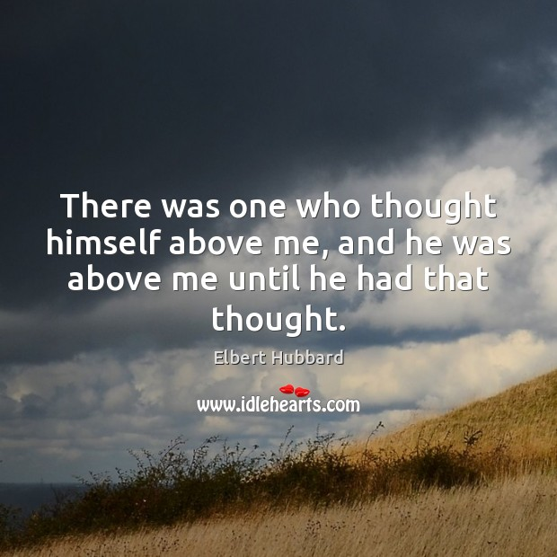 There was one who thought himself above me, and he was above me until he had that thought. Image
