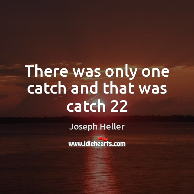 There was only one catch and that was catch 22 Joseph Heller Picture Quote