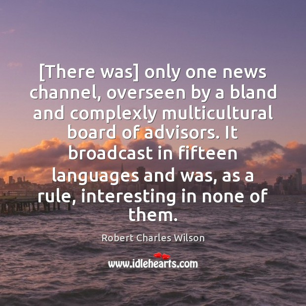 [There was] only one news channel, overseen by a bland and complexly Robert Charles Wilson Picture Quote