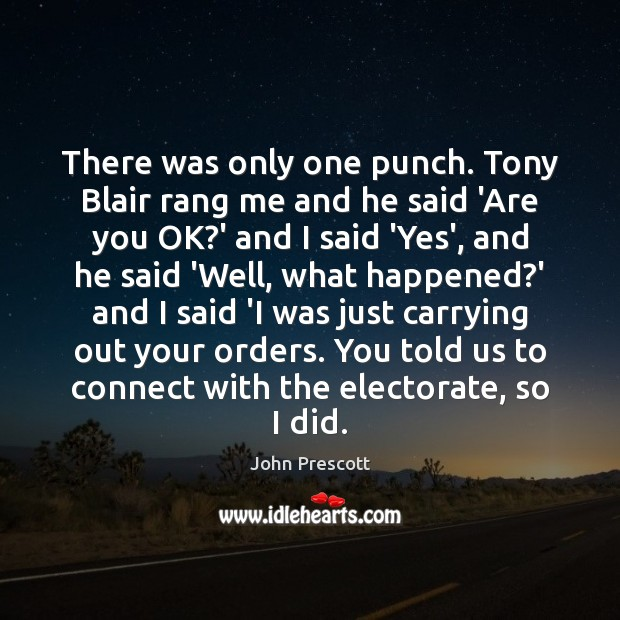 There was only one punch. Tony Blair rang me and he said John Prescott Picture Quote