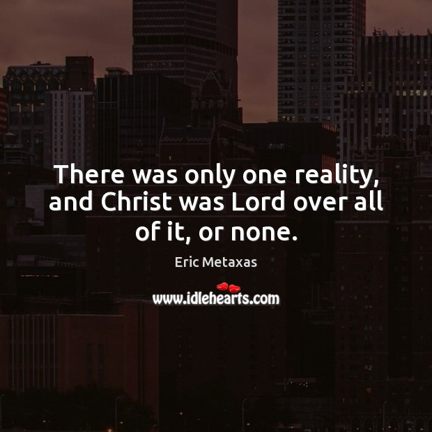There was only one reality, and Christ was Lord over all of it, or none. Image