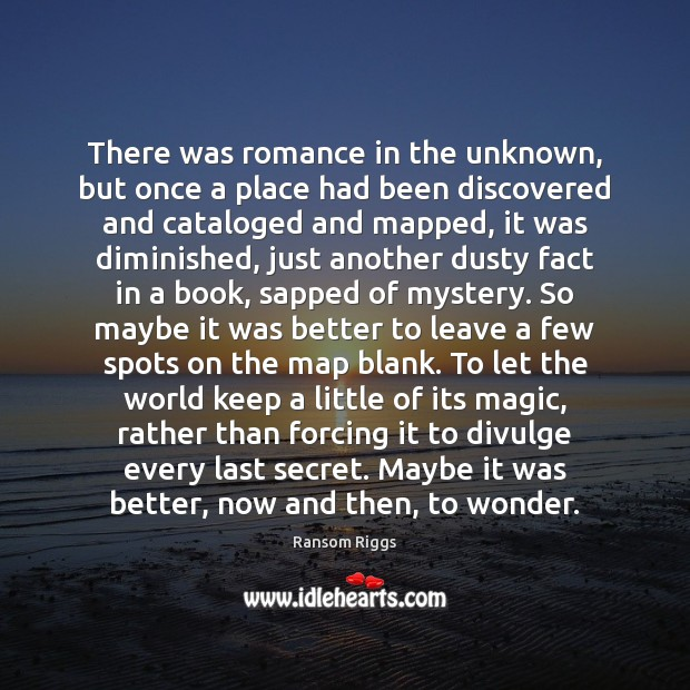 Ransom Riggs Picture Quote image saying: There was romance in the unknown, but once a place had been