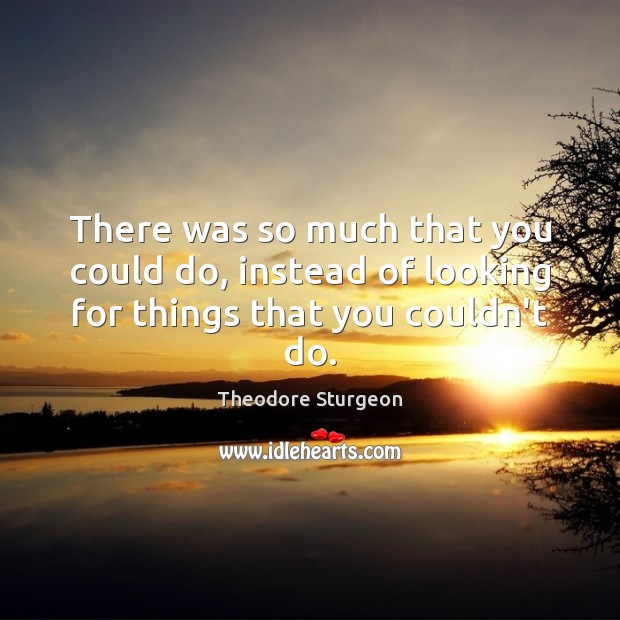 There was so much that you could do, instead of looking for things that you couldn't do. Image
