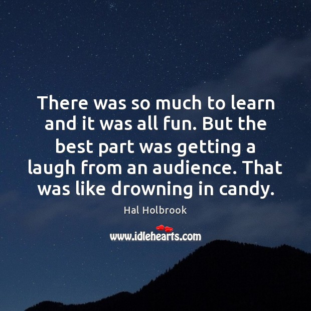 There was so much to learn and it was all fun. But Hal Holbrook Picture Quote