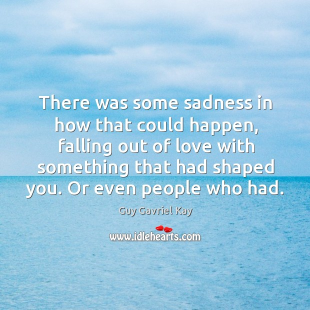 There was some sadness in how that could happen, falling out of Guy Gavriel Kay Picture Quote