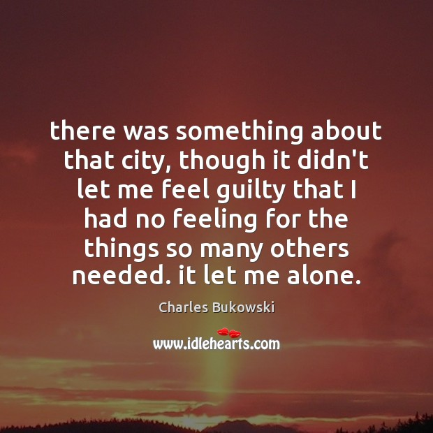 There was something about that city, though it didn't let me feel Charles Bukowski Picture Quote
