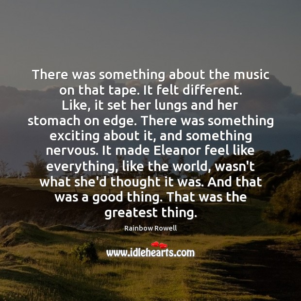 There was something about the music on that tape. It felt different. Rainbow Rowell Picture Quote