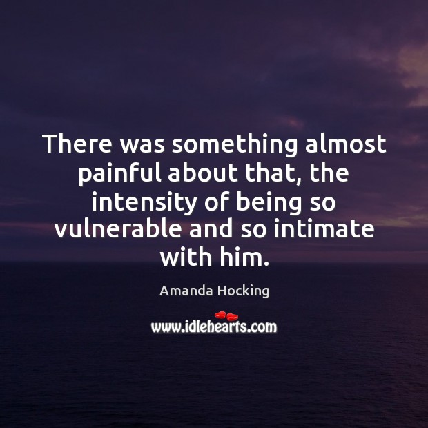 There was something almost painful about that, the intensity of being so Amanda Hocking Picture Quote