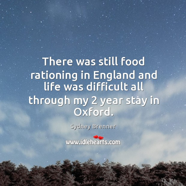There was still food rationing in england and life was difficult all through my 2 year stay in oxford. Sydney Brenner Picture Quote
