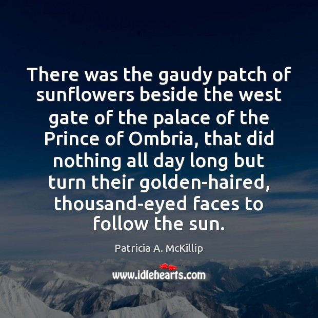 Patricia A. McKillip Picture Quote image saying: There was the gaudy patch of sunflowers beside the west gate of