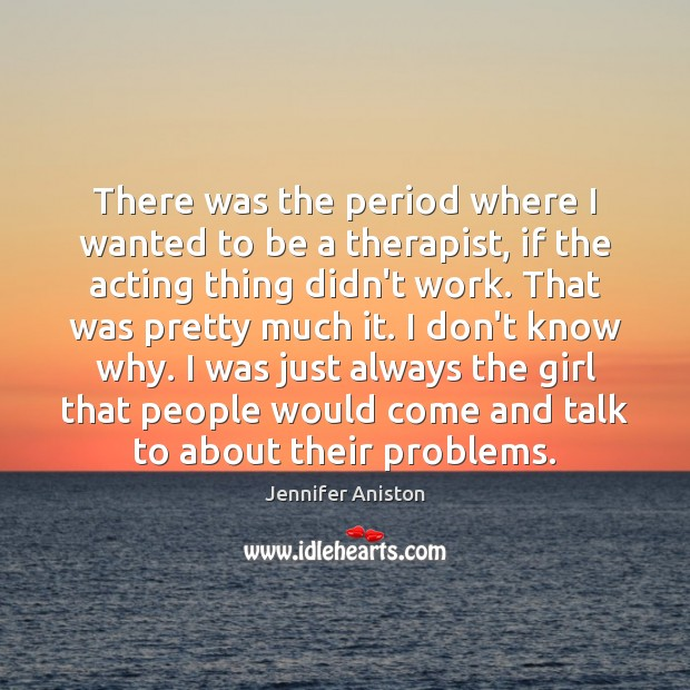 There was the period where I wanted to be a therapist, if Image