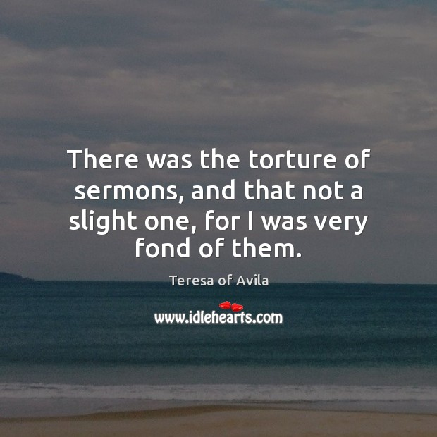 There was the torture of sermons, and that not a slight one, for I was very fond of them. Teresa of Avila Picture Quote
