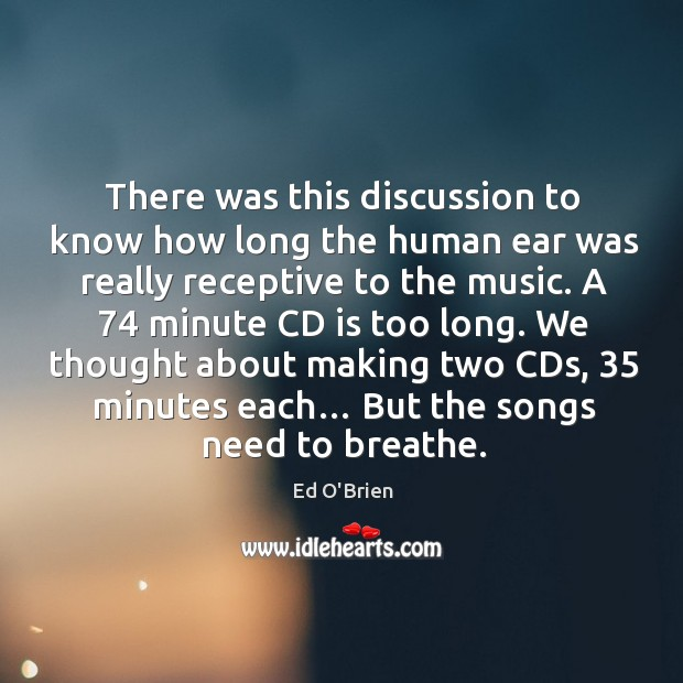 There was this discussion to know how long the human ear was really receptive to the music. Image