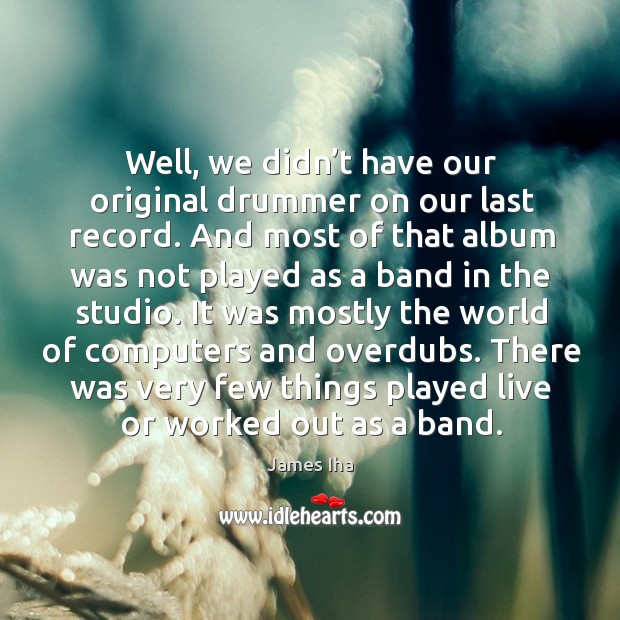 There was very few things played live or worked out as a band. James Iha Picture Quote