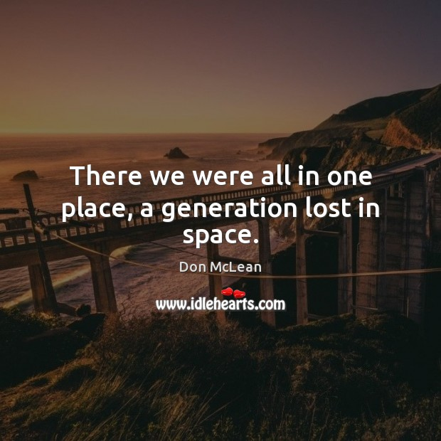 There we were all in one place, a generation lost in space. Don McLean Picture Quote