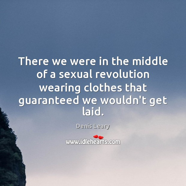 There we were in the middle of a sexual revolution wearing clothes Denis Leary Picture Quote
