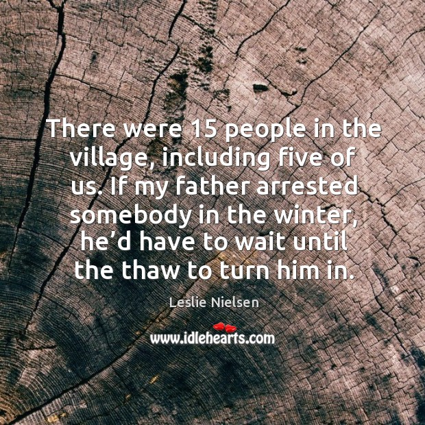 There were 15 people in the village, including five of us. Leslie Nielsen Picture Quote