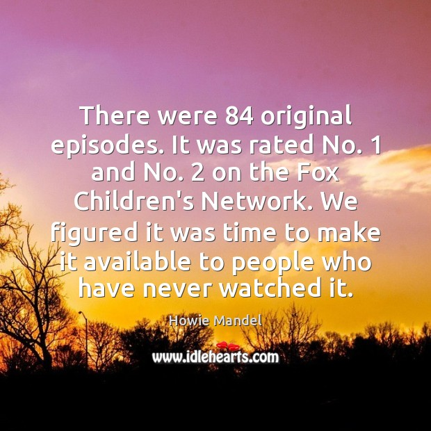 There were 84 original episodes. It was rated No. 1 and No. 2 on the Image