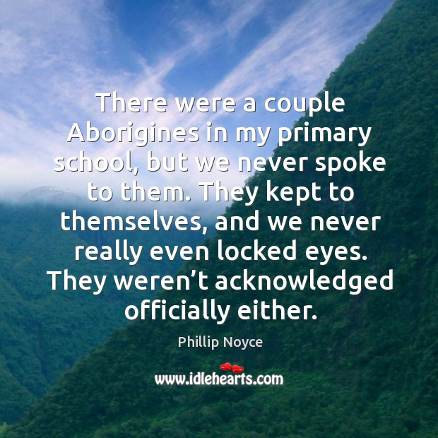 There were a couple aborigines in my primary school, but we never spoke to them. Image