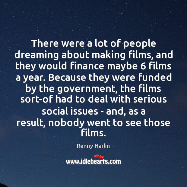 There were a lot of people dreaming about making films, and they Renny Harlin Picture Quote