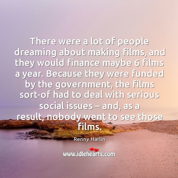 Image, There were a lot of people dreaming about making films, and they would finance maybe 6 films a year.