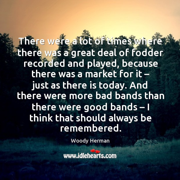 There were a lot of times where there was a great deal of fodder recorded and played Woody Herman Picture Quote