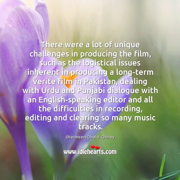 There were a lot of unique challenges in producing the film, such Sharmeen Obaid-Chinoy Picture Quote