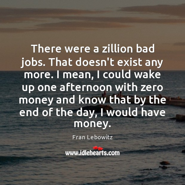 Image, There were a zillion bad jobs. That doesn't exist any more. I