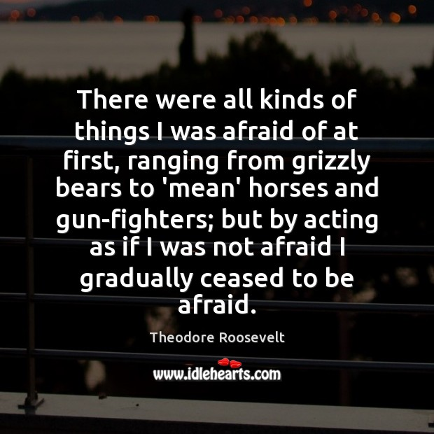 There were all kinds of things I was afraid of at first, Theodore Roosevelt Picture Quote