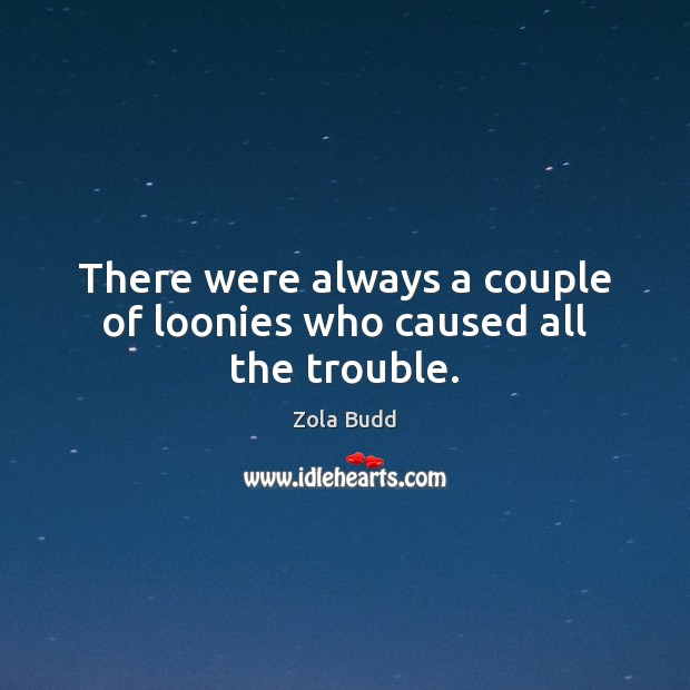 There were always a couple of loonies who caused all the trouble. Image